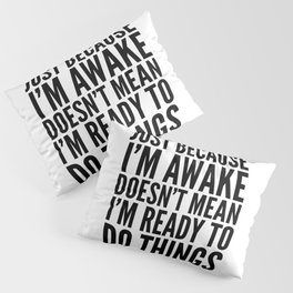 Just Because I'm Awake Doesn't Mean I'm Ready To Do Things Pillow Sham