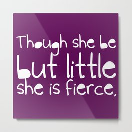 'Though she be but little, she is fierce.' Metal Print