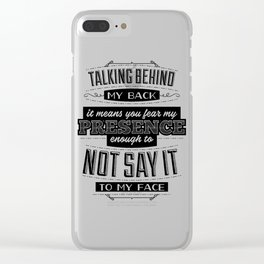 Talking behind my back means you fear my presence enough to not say it to my face Clear iPhone Case
