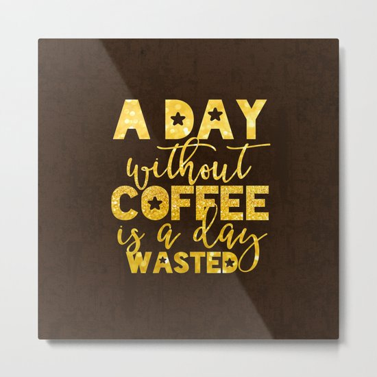 A day without coffee is a day wasted - Gold Glitter Saying Metal Print