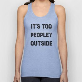 It's Too Peopley Outside. Unisex Tank Top