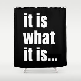 it is what it is (on black) Shower Curtain