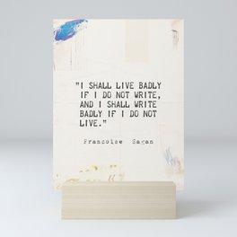 """I shall live badly if I do not write, and I shall write badly if I do not live."" - Françoise Sagan, art version A Mini Art Print"