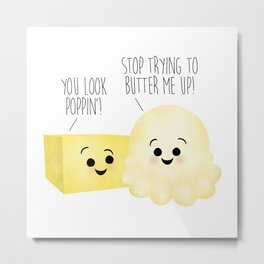 You Look Poppin'! Stop Trying To Butter Me Up! Metal Print