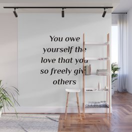 Self care quotes - You owe yourself the love that you so freely give others. Wall Mural