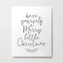 HAVE YOURSELF A MERRY LITTLE CHRISTMAS by Dear Lily Mae Metal Print