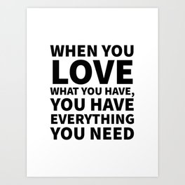 When You Love What You Have, You Have Everything You Need Art Print