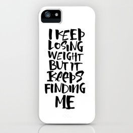 I KEEP LOSING WEIGHT ... BUT IT KEEPS FINDING ME iPhone Case