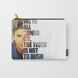 MacGyver Said: We're all gonna die. The trick is not to rush it. Carry-All Pouch