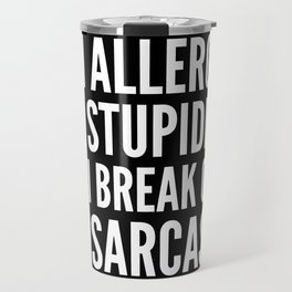 I'M ALLERGIC TO STUPIDITY, SO I BREAK OUT IN SARCASM (Black & White) Travel Mug