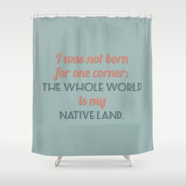 The Whole World is My Native Land Shower Curtain