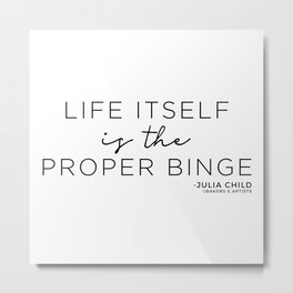 Life Itself is the Proper Binge (Black) Metal Print