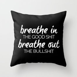 Breathe In The Good Sh*t Funny Quote Throw Pillow