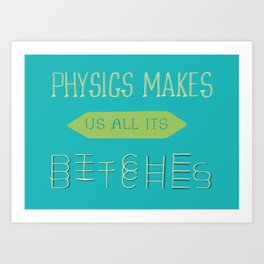 Physics makes us all its bitches Art Print