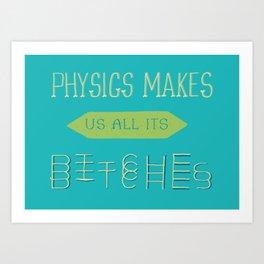 Physics makes us all its bitches Art Print