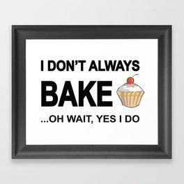 I Don't Always Bake ... Oh Wait Yes I Do Framed Art Print
