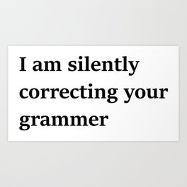 I Am Silently Correcting Your Grammar Art Print
