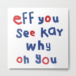Eff You See Kay Typography Metal Print