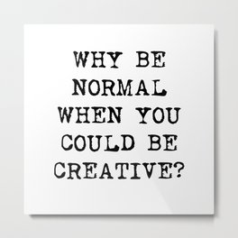 Why be normal when you could be creative? Metal Print