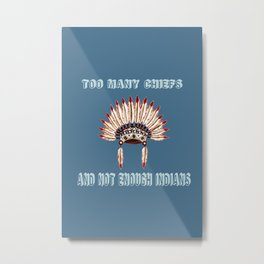 Too many chiefs Metal Print