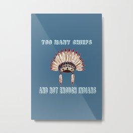 Too many chiefs Metal Print
