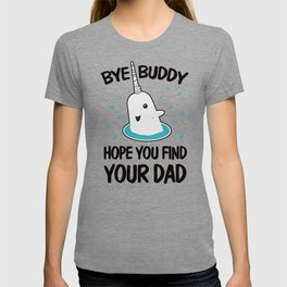 Bye Buddy hope you find your dad ugly T-shirt