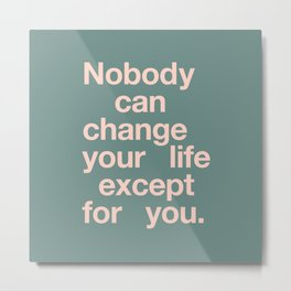 No One Can Change Your Life Except For You Metal Print