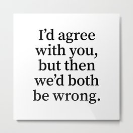 I'd Agree With You, But Then We'd Both Be Wrong. Metal Print