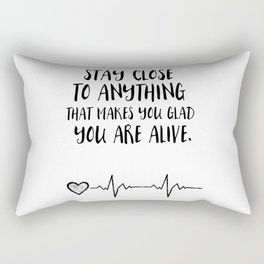 Stay close to anything that makes you glad you are alive Rectangular Pillow