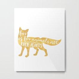 FUR IS FOR ANIMALS NOT RICH IDIOTS vegan fox quote Metal Print