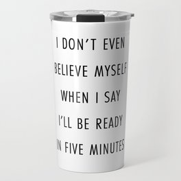 I Don't Even Believe Myself When I Say I'll Be Ready In Five Minutes Travel Mug