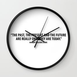 """The past, the present, the future are really one. They are today."""" - Harriet Beecher Stowe Wall Clock"""