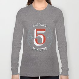 I'll Be There in 5 Minutes Long Sleeve T-shirt