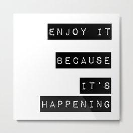 Enjoy it. Because it's happening Metal Print