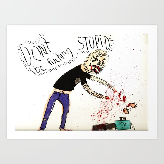 Don't be Fucking Stupid Art Print
