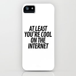 At Least You're Cool on the Internet iPhone Case