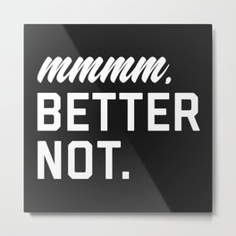 Better Not Funny Quote Metal Print