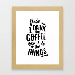 First I Drink the Coffee then I Do the Things black and white typography poster home wall decor Framed Art Print