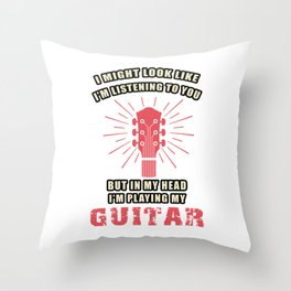 I Look Like I'm Listening But in My Head I'm Playing Guitar Throw Pillow