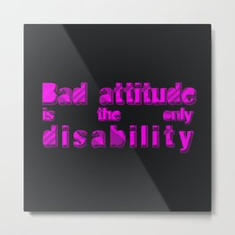 Bad attitude is the only disability Metal Print