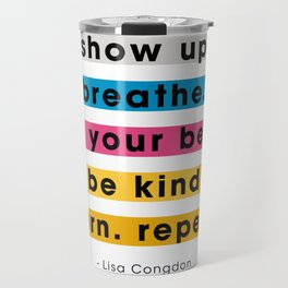 Show up, breathe, do your best, be kind, learn, repeat. Travel Mug