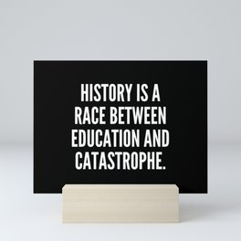 History is a race between education and catastrophe Mini Art Print
