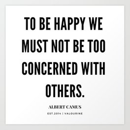 Albert Camus Quote | To Be Happy, We Must Not Be Too Concerned With Others Art Print