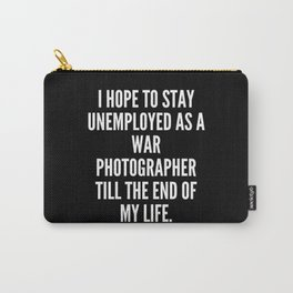 I hope to stay unemployed as a war photographer till the end of my life Carry-All Pouch