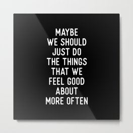MAYBE WE SHOULD JUST DO THINGS THAT WE FEEL GOOD ABOUT MORE OFTEN motivational typography Metal Print