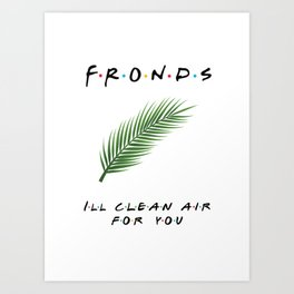 Friends or Fronds? I'll Clean Air for You! Art Print