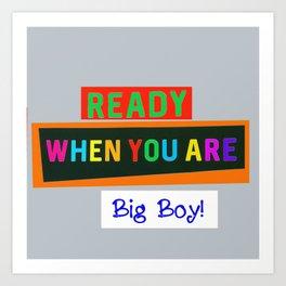 Ready When You Are Big Boy! Art Print