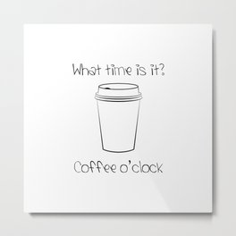Coffee O'Clock Metal Print