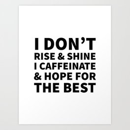 I Don't Rise and Shine I Caffeinate and Hope for the Best Art Print
