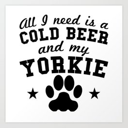 All I Need Is A Cold Beer And My Yorkie Art Print